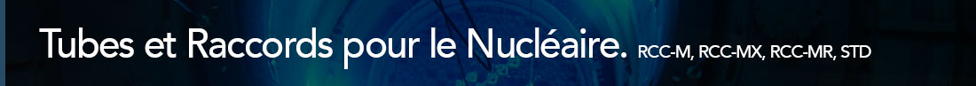 gamme nucléaire sans soudure RCC-M, RCC-MX, RCC-MR, STD : 3N, 2N, 2C.
